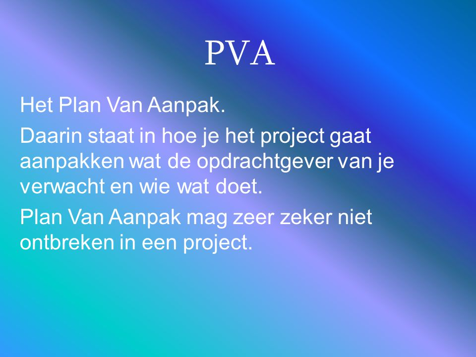 PVA Het Plan Van Aanpak. Daarin staat in hoe je het project gaat aanpakken wat de opdrachtgever van je verwacht en wie wat doet. Plan Van Aanpak mag z