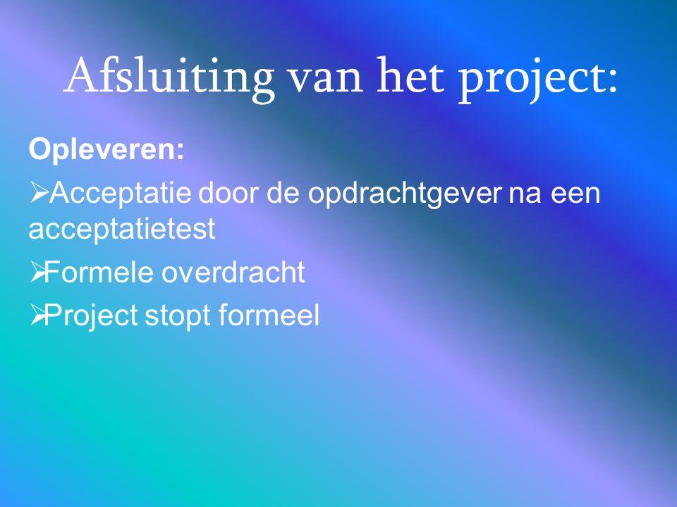 Afsluiting van het project: Opleveren:  Acceptatie door de opdrachtgever na een acceptatietest  Formele overdracht  Project stopt formeel