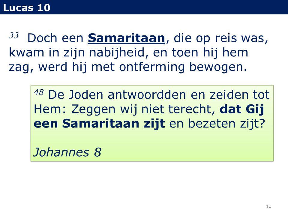 33 Doch een Samaritaan, die op reis was, kwam in zijn nabijheid, en toen hij hem zag, werd hij met ontferming bewogen. Lucas 10 11 48 De Joden antwoor