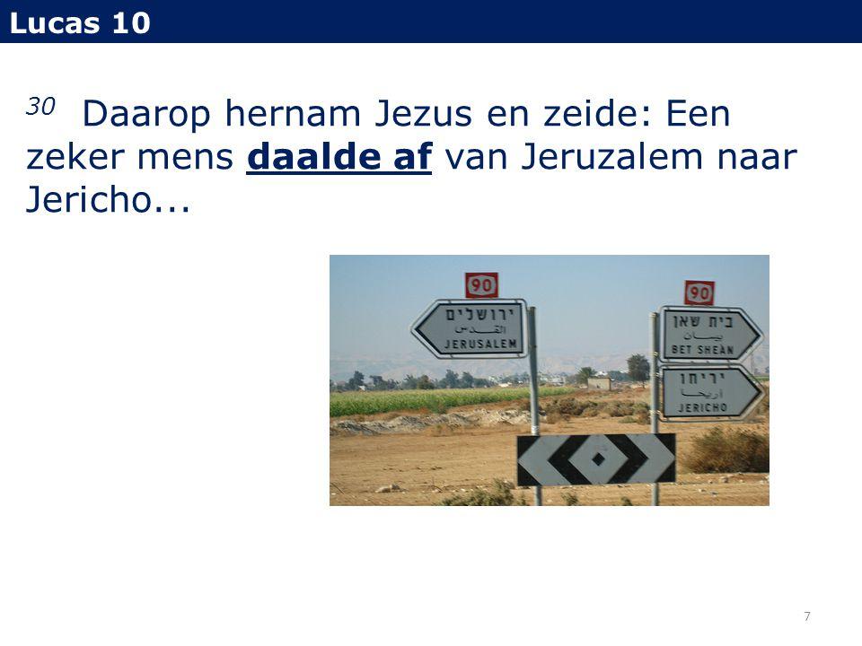 30 Daarop hernam Jezus en zeide: Een zeker mens daalde af van Jeruzalem naar Jericho... Lucas 10 7