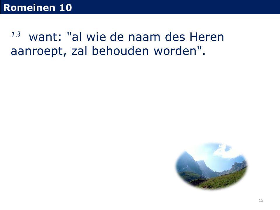Romeinen 10 13 want: al wie de naam des Heren aanroept, zal behouden worden . 15
