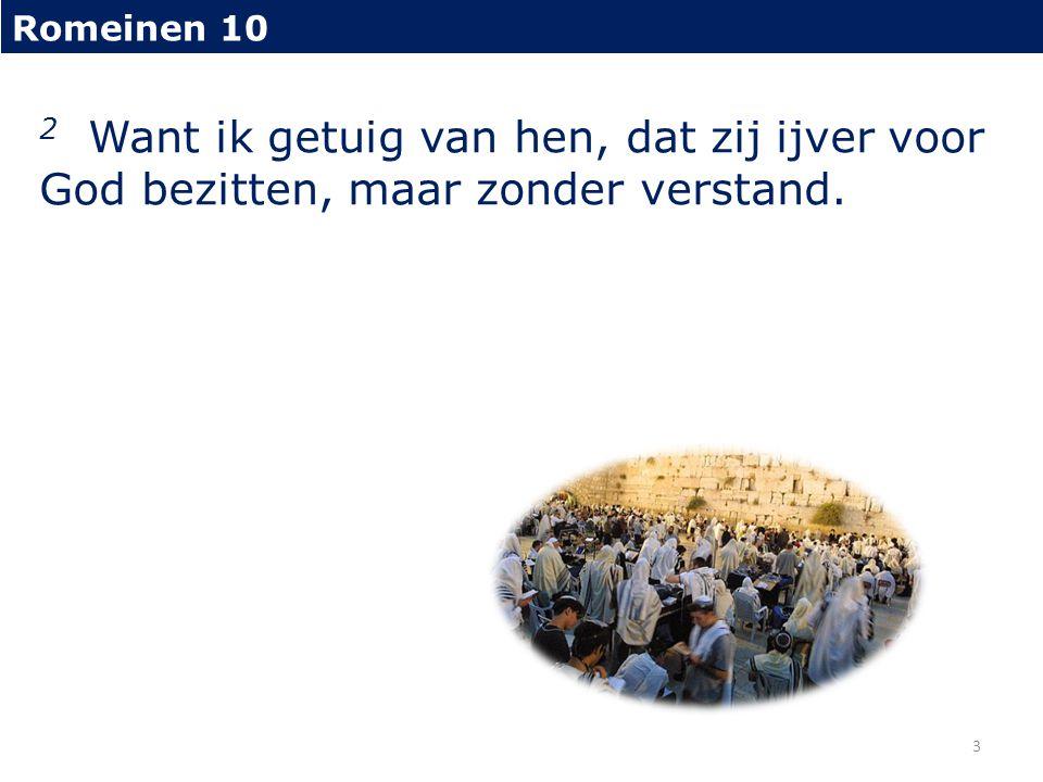 Romeinen 10 2 Want ik getuig van hen, dat zij ijver voor God bezitten, maar zonder verstand. 3