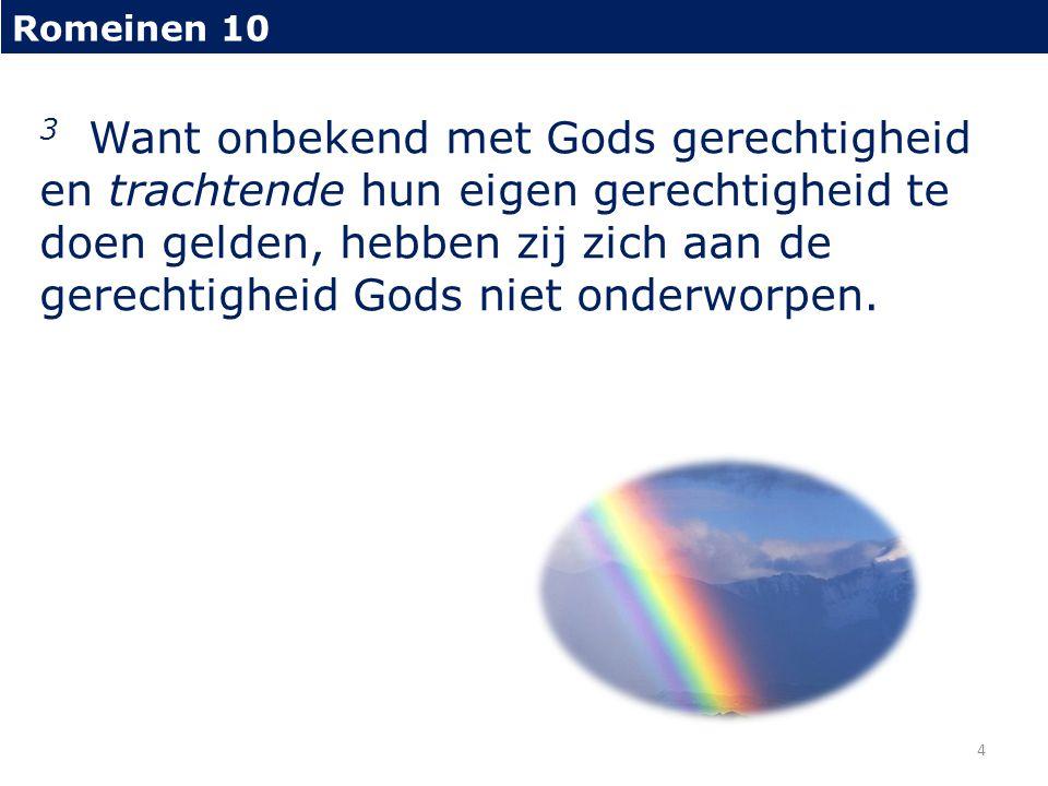 Romeinen 10 3 Want onbekend met Gods gerechtigheid en trachtende hun eigen gerechtigheid te doen gelden, hebben zij zich aan de gerechtigheid Gods niet onderworpen.