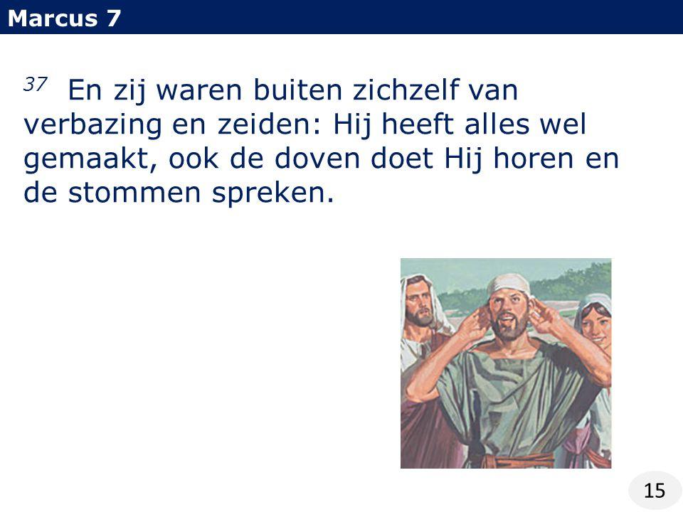 Marcus 7 15 37 En zij waren buiten zichzelf van verbazing en zeiden: Hij heeft alles wel gemaakt, ook de doven doet Hij horen en de stommen spreken.
