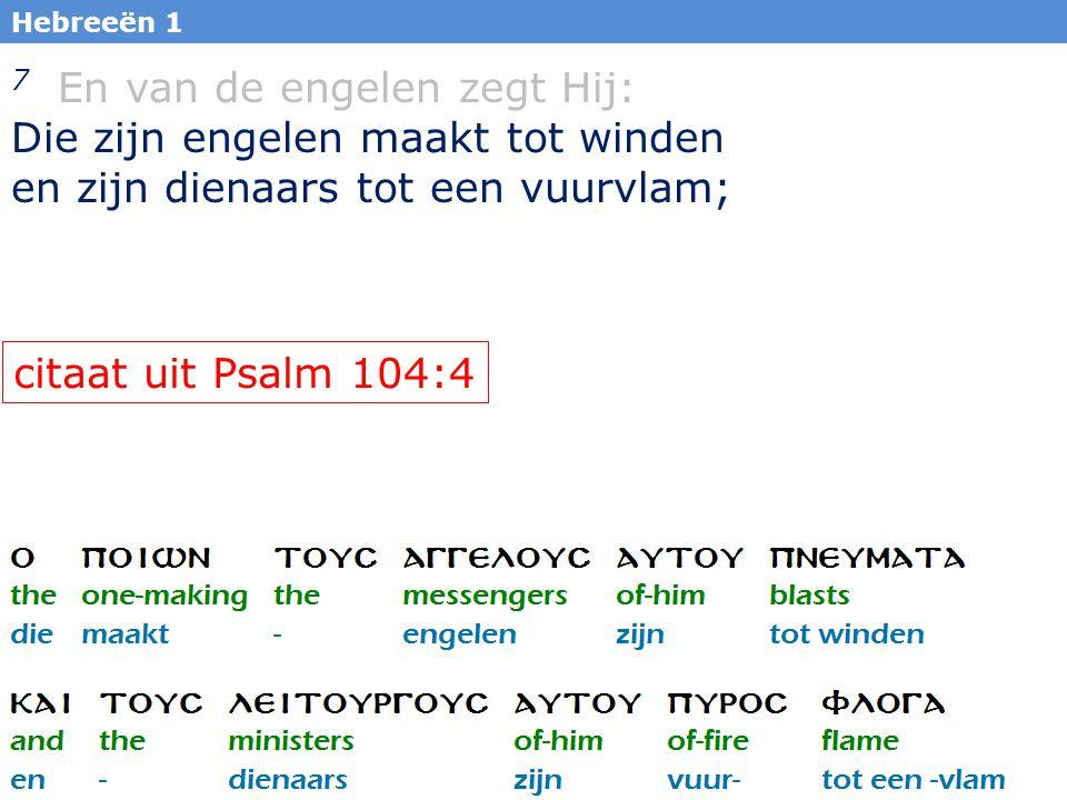 16 Hebreeën 1 7 En van de engelen zegt Hij: Die zijn engelen maakt tot winden en zijn dienaars tot een vuurvlam; citaat uit Psalm 104:4