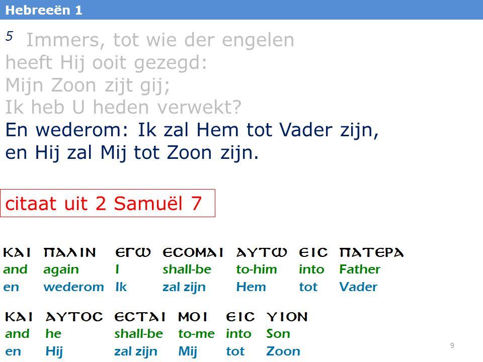 9 Hebreeën 1 5 Immers, tot wie der engelen heeft Hij ooit gezegd: Mijn Zoon zijt gij; Ik heb U heden verwekt? En wederom: Ik zal Hem tot Vader zijn, e