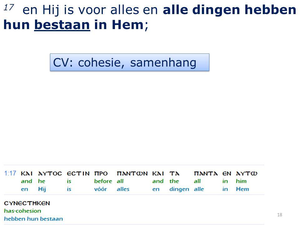 17 en Hij is voor alles en alle dingen hebben hun bestaan in Hem; 18 CV: cohesie, samenhang