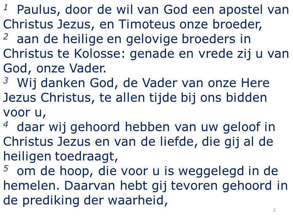 1 Paulus, door de wil van God een apostel van Christus Jezus, en Timoteus onze broeder, 2 aan de heilige en gelovige broeders in Christus te Kolosse: