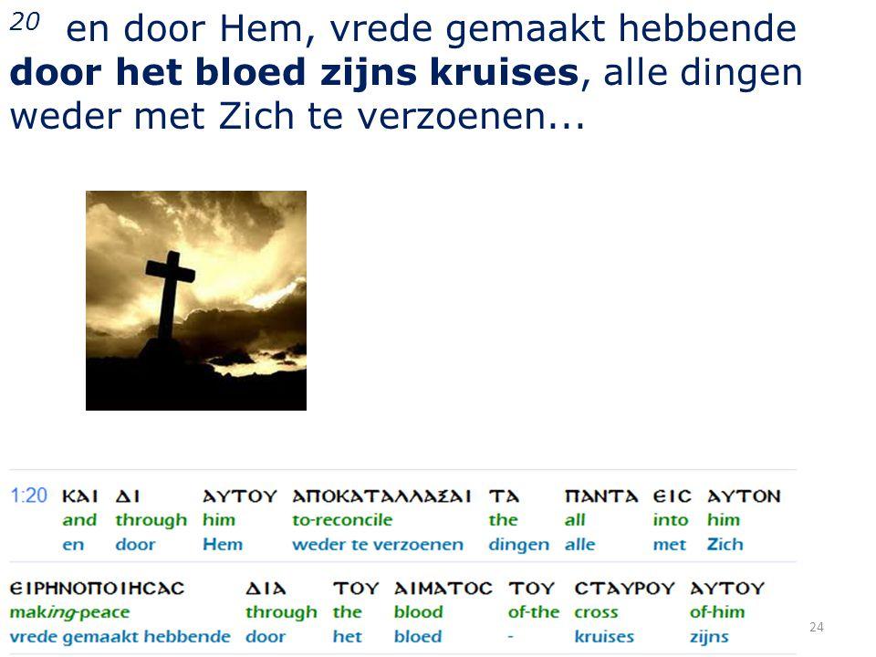 20 en door Hem, vrede gemaakt hebbende door het bloed zijns kruises, alle dingen weder met Zich te verzoenen... 24