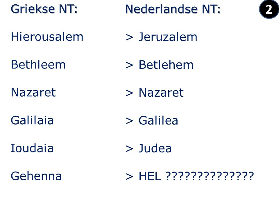 2 Griekse NT: Hierousalem Bethleem Nazaret Galilaia Ioudaia Gehenna Nederlandse NT: > Jeruzalem > Betlehem > Nazaret > Galilea > Judea > HEL