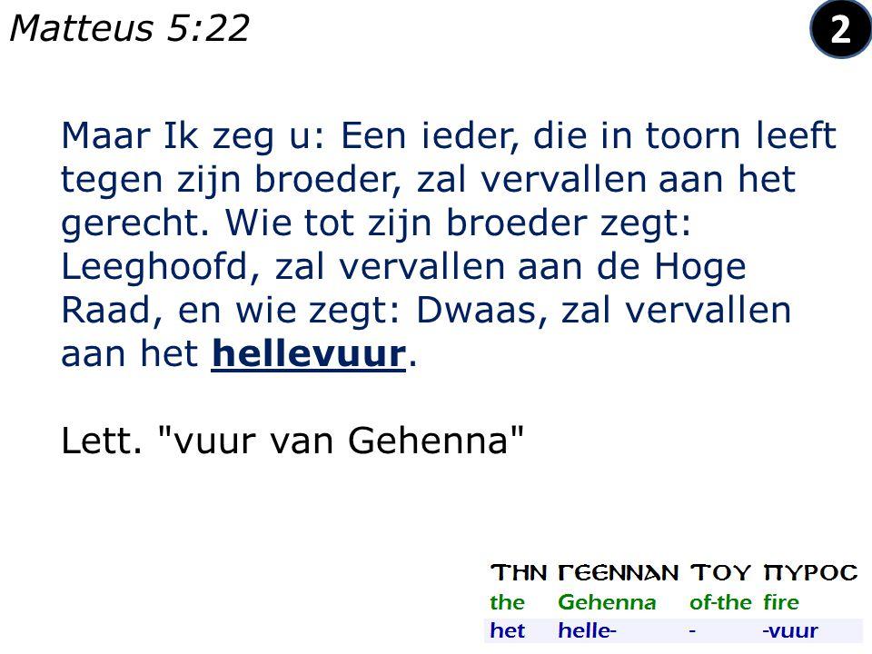 Maar Ik zeg u: Een ieder, die in toorn leeft tegen zijn broeder, zal vervallen aan het gerecht.