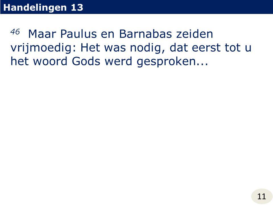 Handelingen 13 11 46 Maar Paulus en Barnabas zeiden vrijmoedig: Het was nodig, dat eerst tot u het woord Gods werd gesproken...