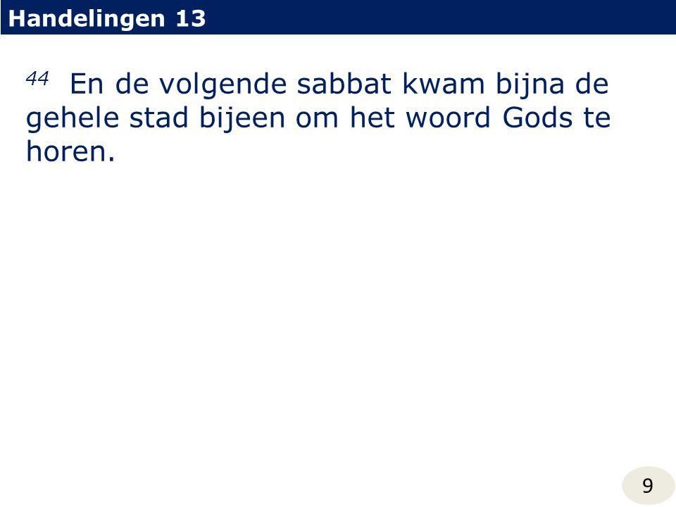 Handelingen 13 9 44 En de volgende sabbat kwam bijna de gehele stad bijeen om het woord Gods te horen.