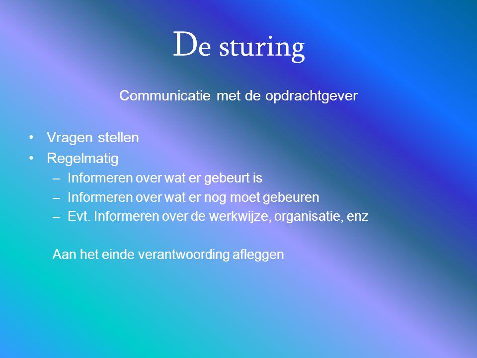 D e sturing Communicatie met de opdrachtgever Vragen stellen Regelmatig –Informeren over wat er gebeurt is –Informeren over wat er nog moet gebeuren –Evt.