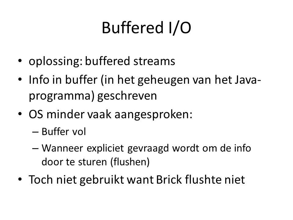 Buffered I/O oplossing: buffered streams Info in buffer (in het geheugen van het Java- programma) geschreven OS minder vaak aangesproken: – Buffer vol – Wanneer expliciet gevraagd wordt om de info door te sturen (flushen) Toch niet gebruikt want Brick flushte niet