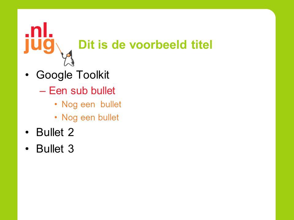 Dit is de voorbeeld titel Google Toolkit –Een sub bullet Nog een bullet Bullet 2 Bullet 3