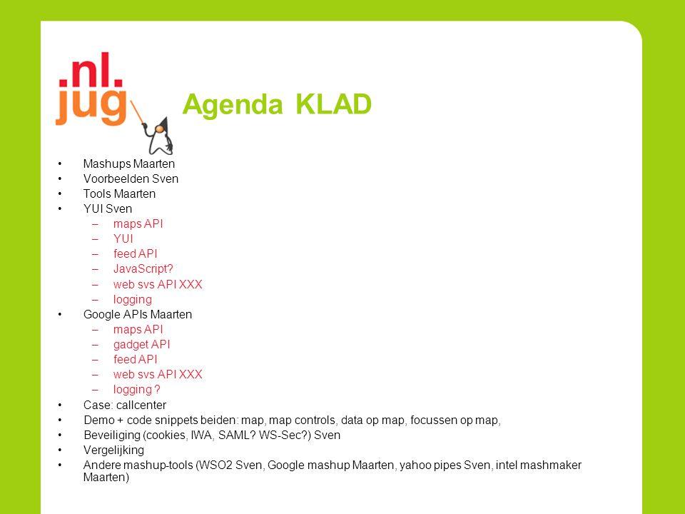 Agenda KLAD Mashups Maarten Voorbeelden Sven Tools Maarten YUI Sven –maps API –YUI –feed API –JavaScript? –web svs API XXX –logging Google APIs Maarte