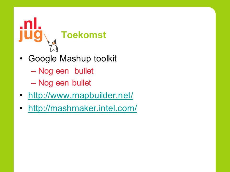 Toekomst Google Mashup toolkit –Nog een bullet http://www.mapbuilder.net/ http://mashmaker.intel.com/