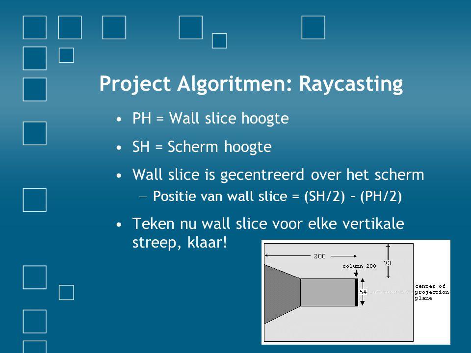 Project Algoritmen: Raycasting PH = Wall slice hoogte SH = Scherm hoogte Wall slice is gecentreerd over het scherm − Positie van wall slice = (SH/2) – (PH/2) Teken nu wall slice voor elke vertikale streep, klaar!