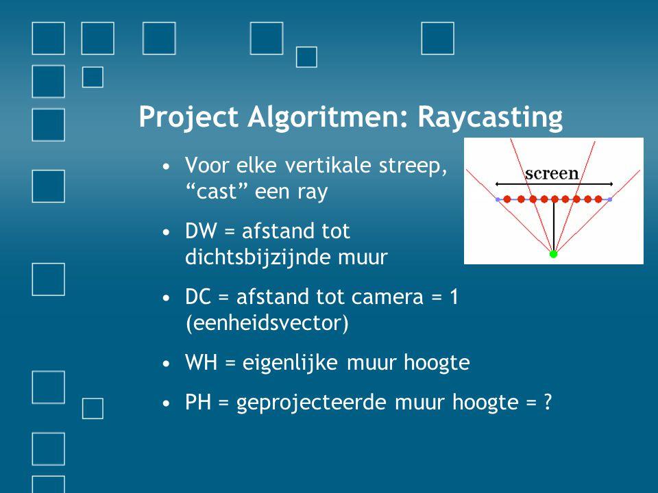 Project Algoritmen: Raycasting Voor elke vertikale streep, cast een ray DW = afstand tot dichtsbijzijnde muur DC = afstand tot camera = 1 (eenheidsvector) WH = eigenlijke muur hoogte PH = geprojecteerde muur hoogte =