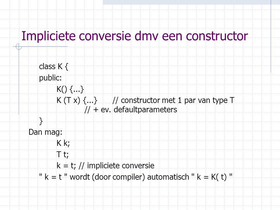 Impliciete conversie dmv een constructor class K { public: K() {...} K (T x) {...} // constructor met 1 par van type T // + ev.
