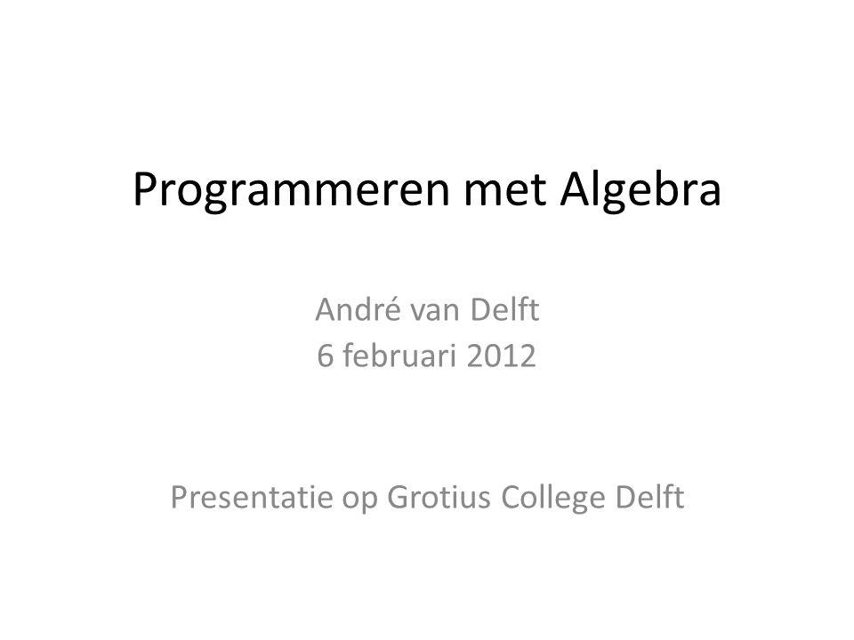 Programmeren met Algebra André van Delft 6 februari 2012 Presentatie op Grotius College Delft