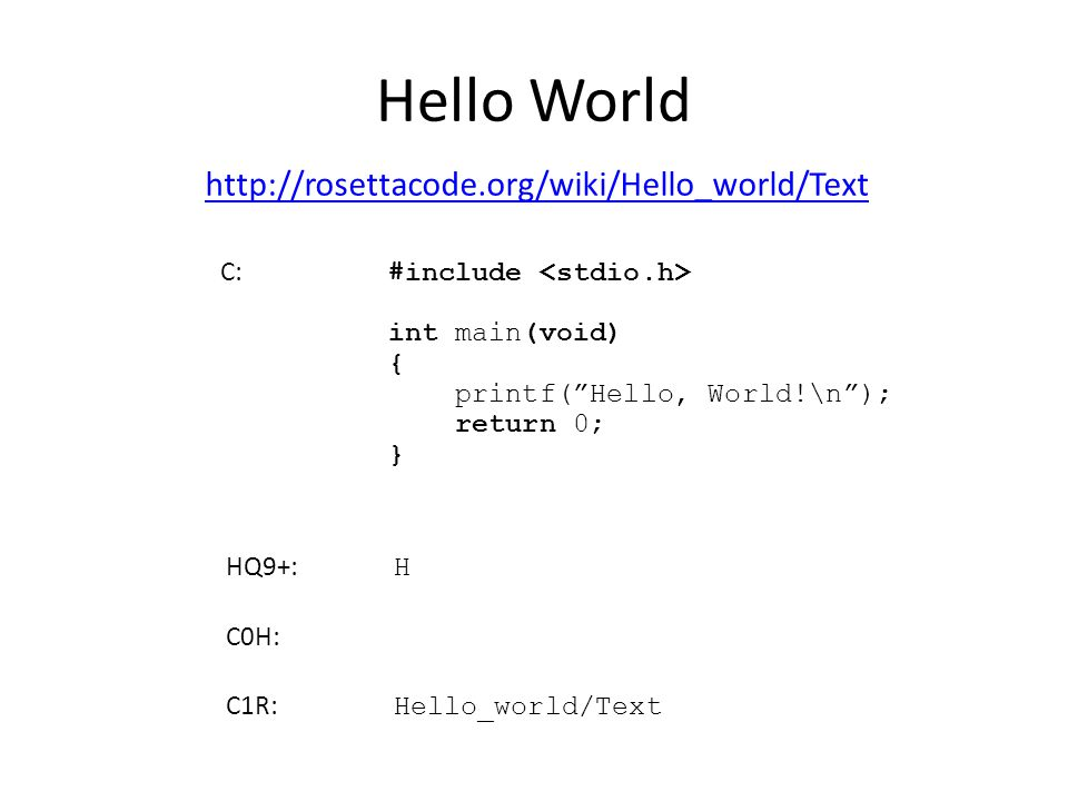 "Hello World http://rosettacode.org/wiki/Hello_world/Text C: #include int main(void) { printf(""Hello, World!\n""); return 0; } HQ9+: H C0H: C1R: Hello_w"