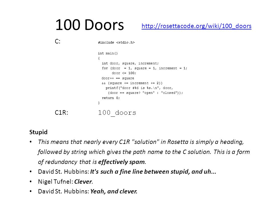100 Doors http://rosettacode.org/wiki/100_doors C: #include int main() { int door, square, increment; for (door = 1, square = 1, increment = 1; door <