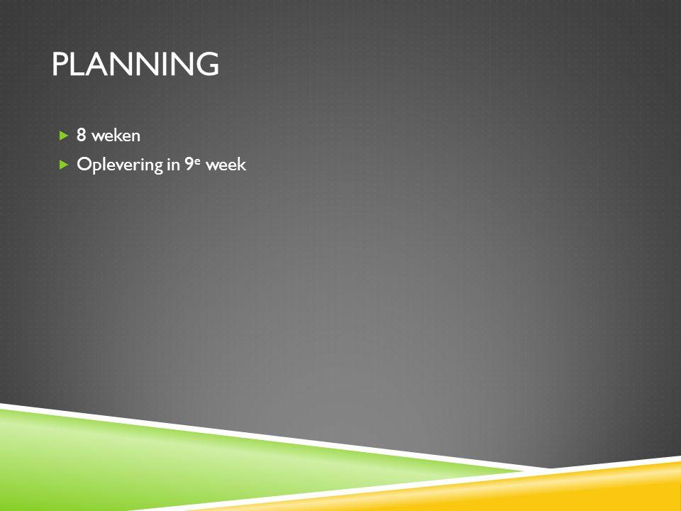 PLANNING  8 weken  Oplevering in 9 e week