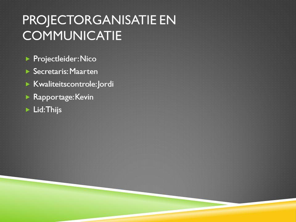 PROJECTORGANISATIE EN COMMUNICATIE  Projectleider: Nico  Secretaris: Maarten  Kwaliteitscontrole: Jordi  Rapportage: Kevin  Lid: Thijs