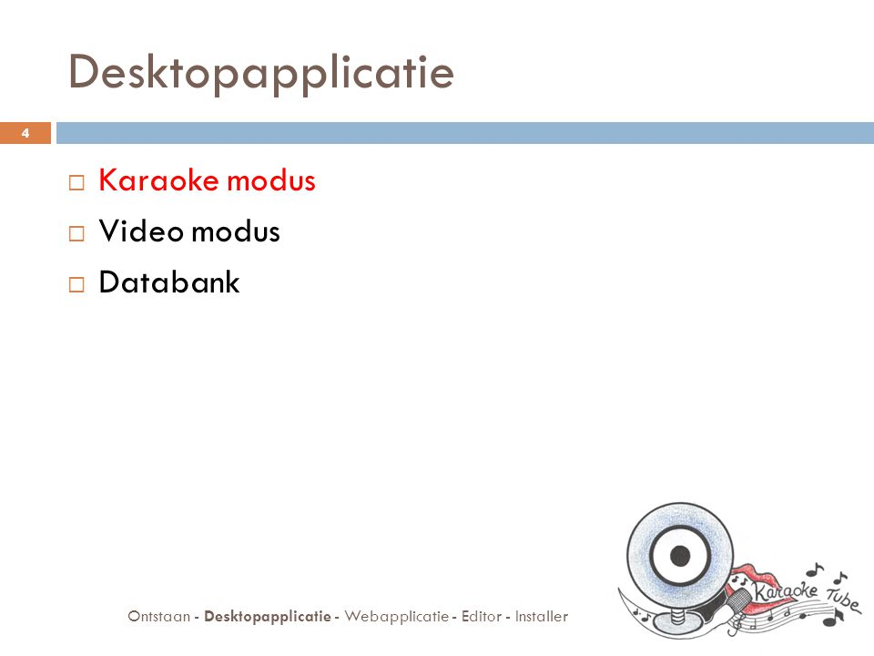 Desktopapplicatie  Karaoke modus  Video modus  Databank 4 Ontstaan - Desktopapplicatie - Webapplicatie - Editor - Installer