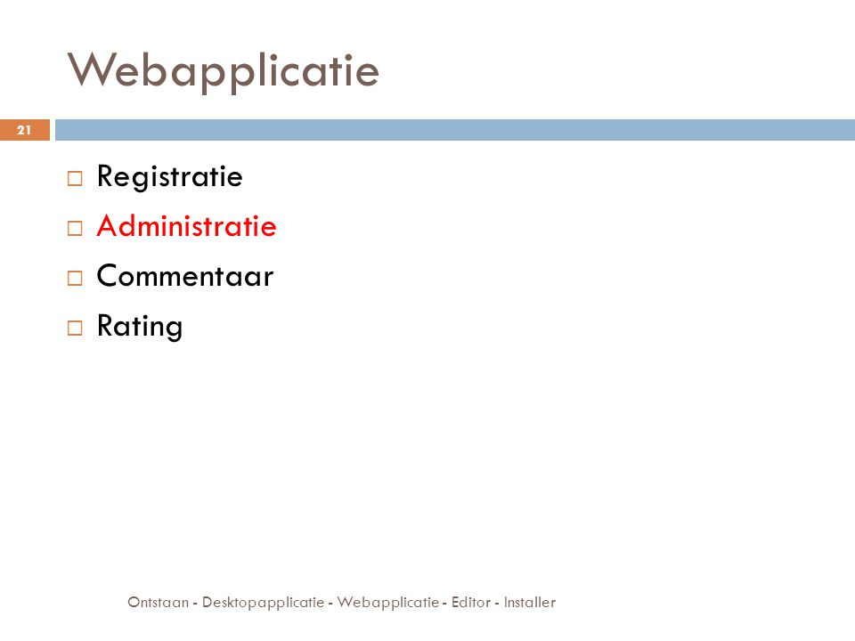 Webapplicatie  Registratie  Administratie  Commentaar  Rating Ontstaan - Desktopapplicatie - Webapplicatie - Editor - Installer 21