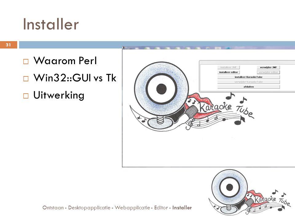 Installer  Waarom Perl  Win32::GUI vs Tk  Uitwerking 31 Ontstaan - Desktopapplicatie - Webapplicatie - Editor - Installer