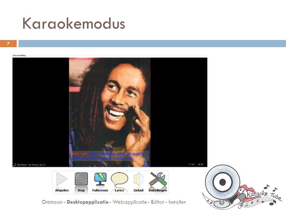 Desktopapplicatie  Karaoke modus  Video modus  Databank 8 Ontstaan - Desktopapplicatie - Webapplicatie - Editor - Installer