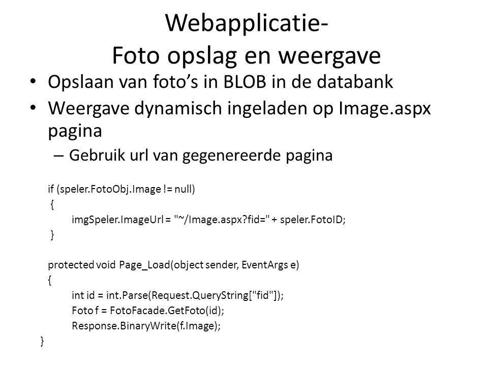 Webapplicatie- Foto opslag en weergave Opslaan van foto's in BLOB in de databank Weergave dynamisch ingeladen op Image.aspx pagina – Gebruik url van gegenereerde pagina if (speler.FotoObj.Image != null) { imgSpeler.ImageUrl = ~/Image.aspx?fid= + speler.FotoID; } protected void Page_Load(object sender, EventArgs e) { int id = int.Parse(Request.QueryString[ fid ]); Foto f = FotoFacade.GetFoto(id); Response.BinaryWrite(f.Image); }