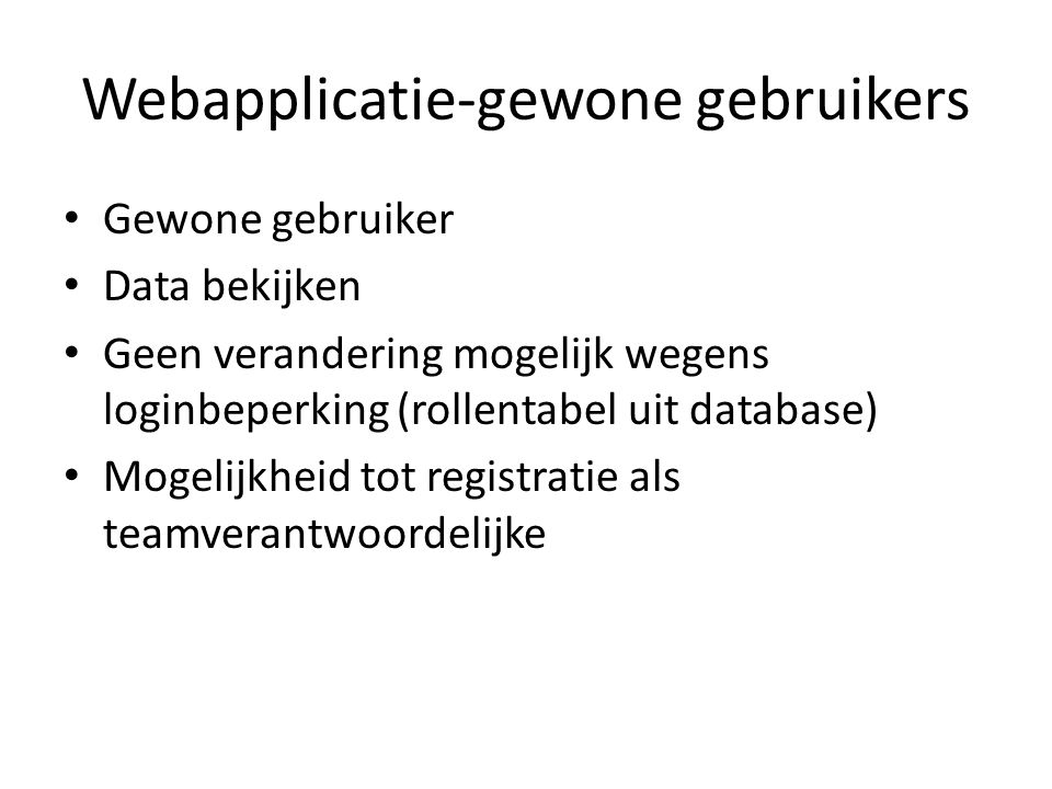 Webapplicatie-gewone gebruikers Gewone gebruiker Data bekijken Geen verandering mogelijk wegens loginbeperking (rollentabel uit database) Mogelijkheid
