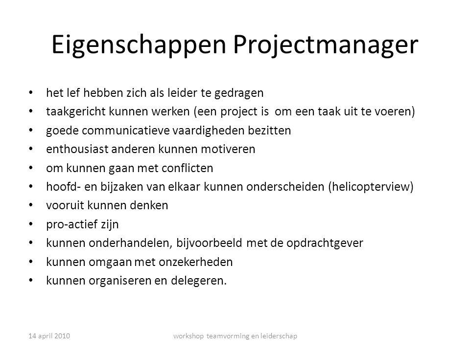 14 april 2010workshop teamvorming en leiderschap Eigenschappen Projectmanager het lef hebben zich als leider te gedragen taakgericht kunnen werken (ee