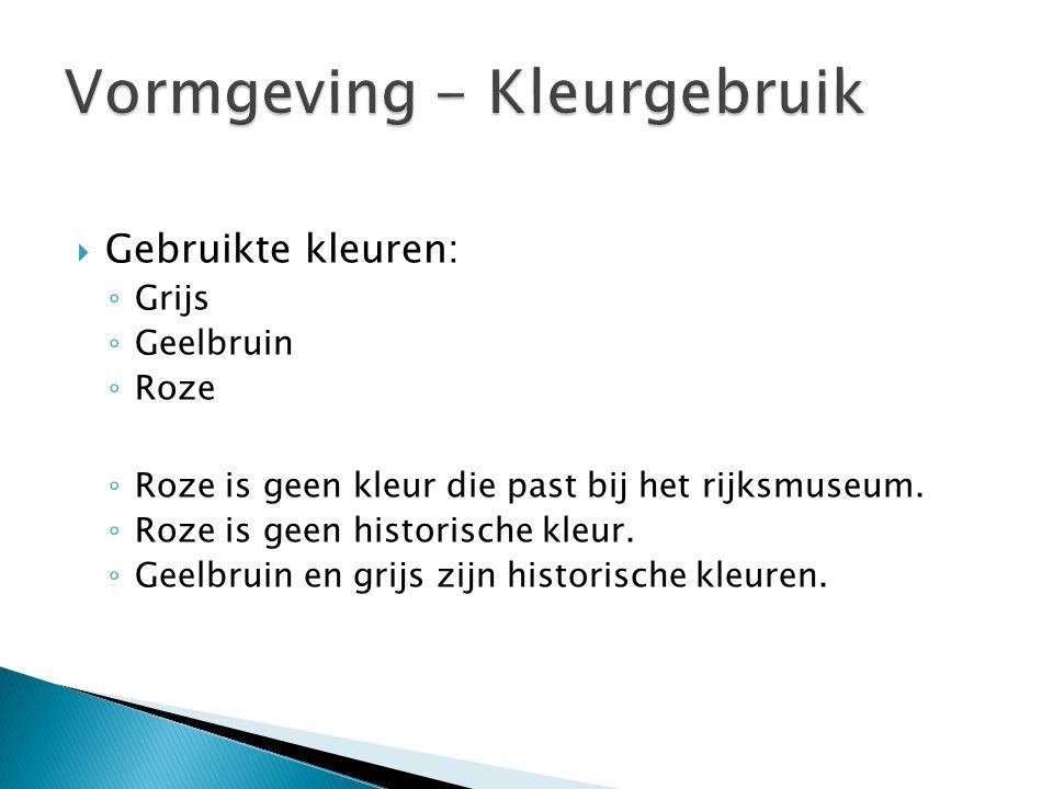  Gebruikte kleuren: ◦ Grijs ◦ Geelbruin ◦ Roze ◦ Roze is geen kleur die past bij het rijksmuseum. ◦ Roze is geen historische kleur. ◦ Geelbruin en gr