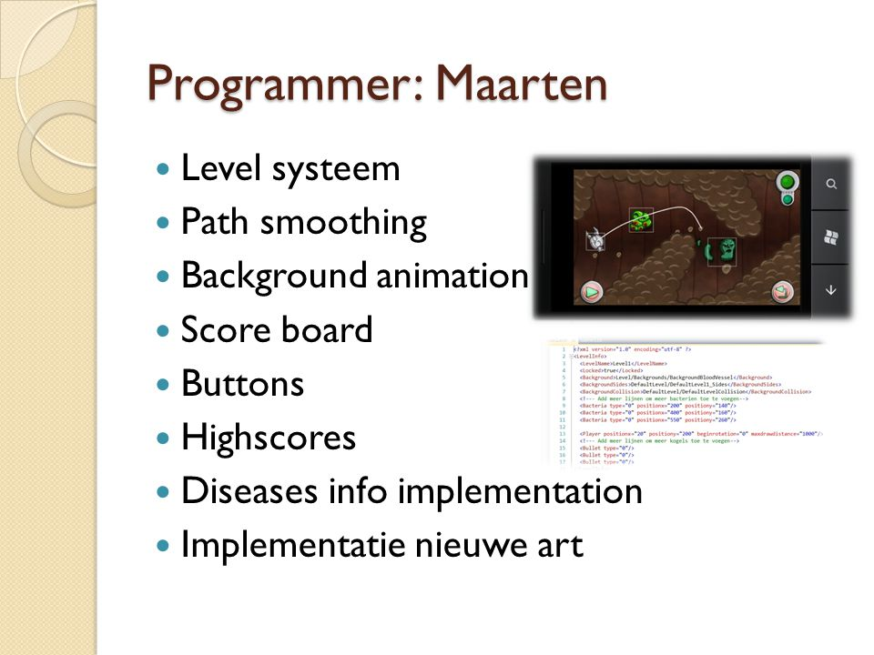 Programmer: Maarten Level systeem Path smoothing Background animation Score board Buttons Highscores Diseases info implementation Implementatie nieuwe art