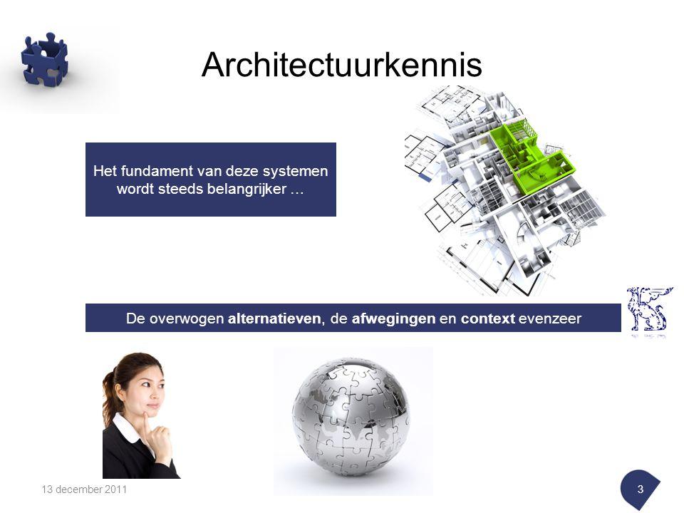13 december 20113 Het fundament van deze systemen wordt steeds belangrijker … De overwogen alternatieven, de afwegingen en context evenzeer Architectuurkennis
