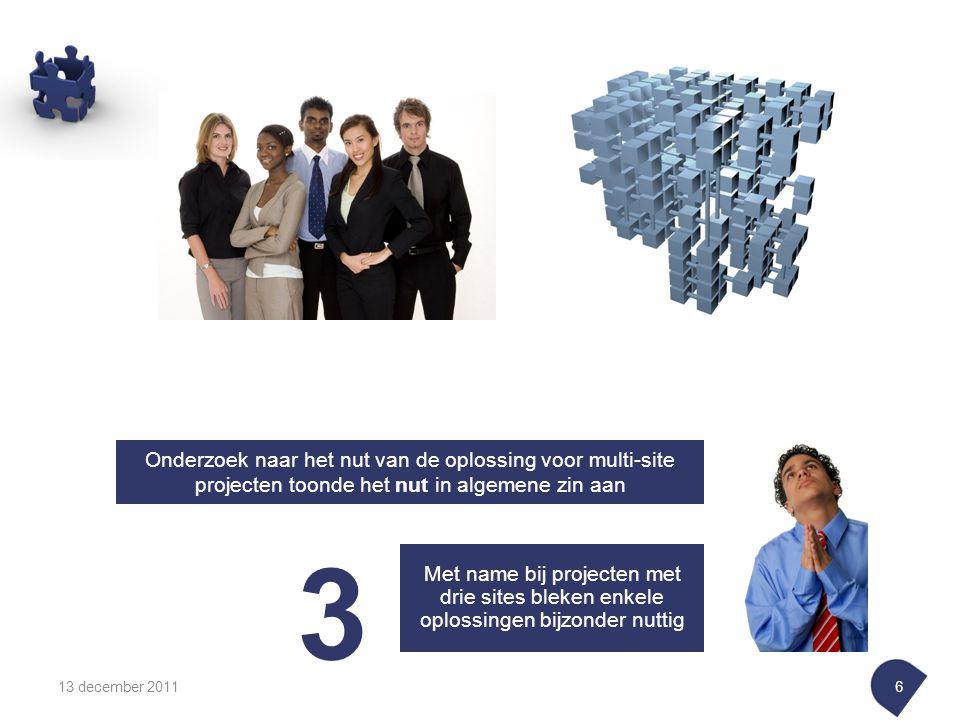 13 december 20116 Onderzoek naar het nut van de oplossing voor multi-site projecten toonde het nut in algemene zin aan Met name bij projecten met drie sites bleken enkele oplossingen bijzonder nuttig 3