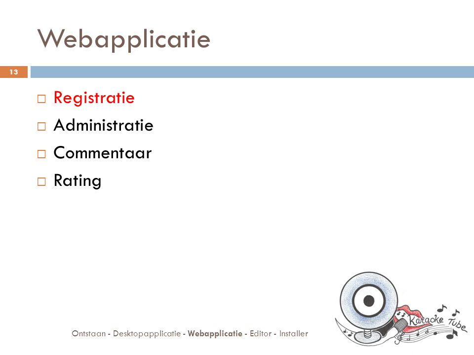 Webapplicatie  Registratie  Administratie  Commentaar  Rating 13 Ontstaan - Desktopapplicatie - Webapplicatie - Editor - Installer