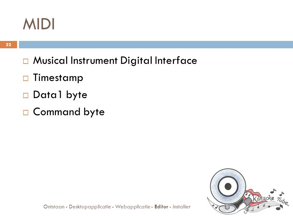 MIDI  Musical Instrument Digital Interface  Timestamp  Data1 byte  Command byte 22 Ontstaan - Desktopapplicatie - Webapplicatie - Editor - Installer