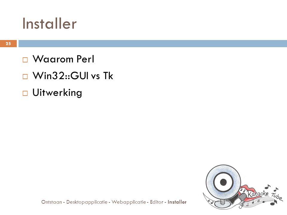 Installer  Waarom Perl  Win32::GUI vs Tk  Uitwerking 25 Ontstaan - Desktopapplicatie - Webapplicatie - Editor - Installer