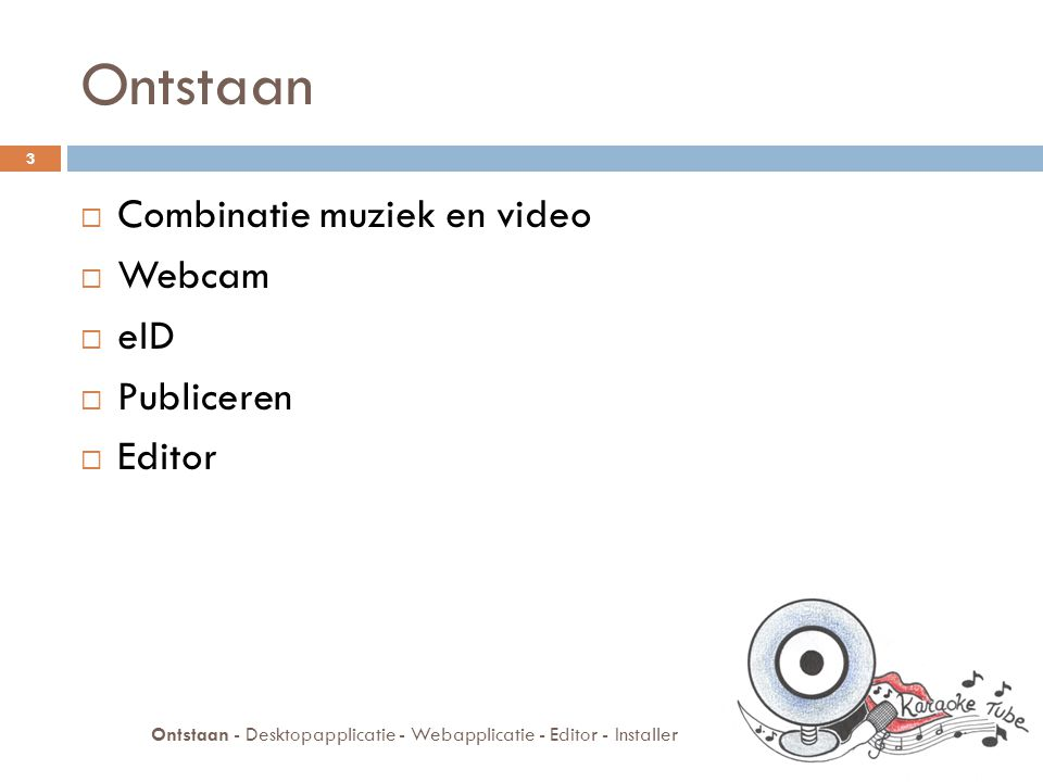 Ontstaan  Combinatie muziek en video  Webcam  eID  Publiceren  Editor 3 Ontstaan - Desktopapplicatie - Webapplicatie - Editor - Installer