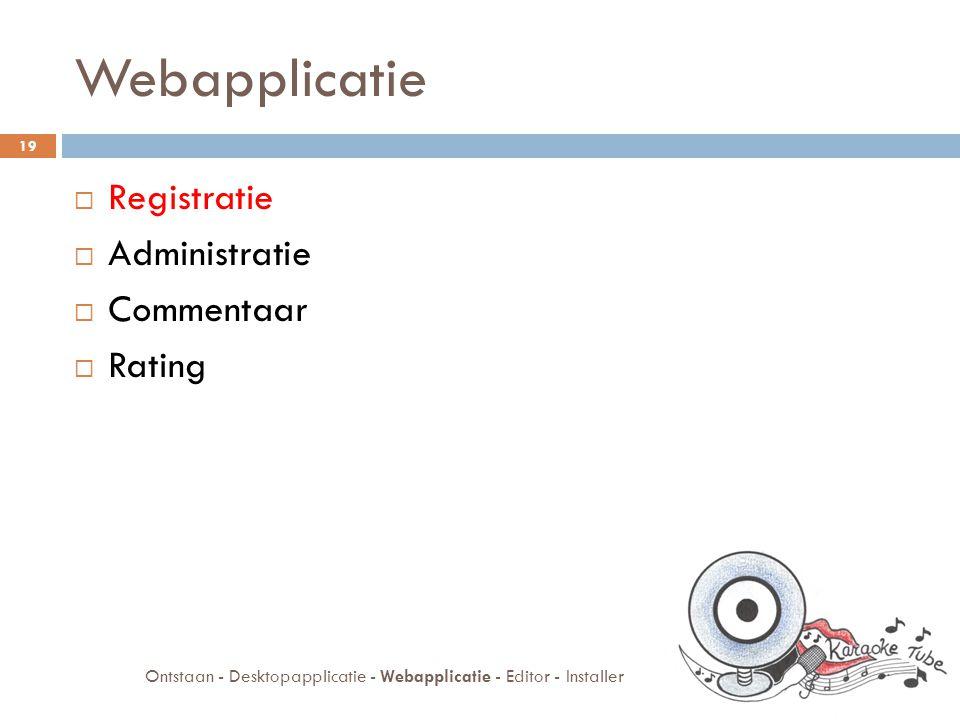 Webapplicatie  Registratie  Administratie  Commentaar  Rating 19 Ontstaan - Desktopapplicatie - Webapplicatie - Editor - Installer