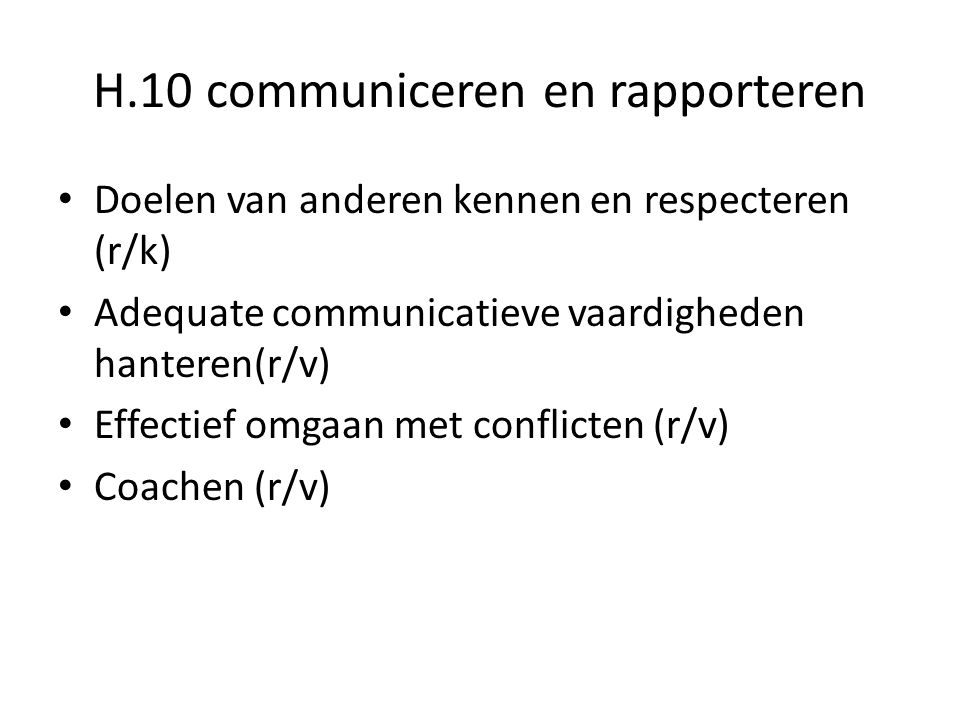 H.10 communiceren en rapporteren Doelen van anderen kennen en respecteren (r/k) Adequate communicatieve vaardigheden hanteren(r/v) Effectief omgaan me