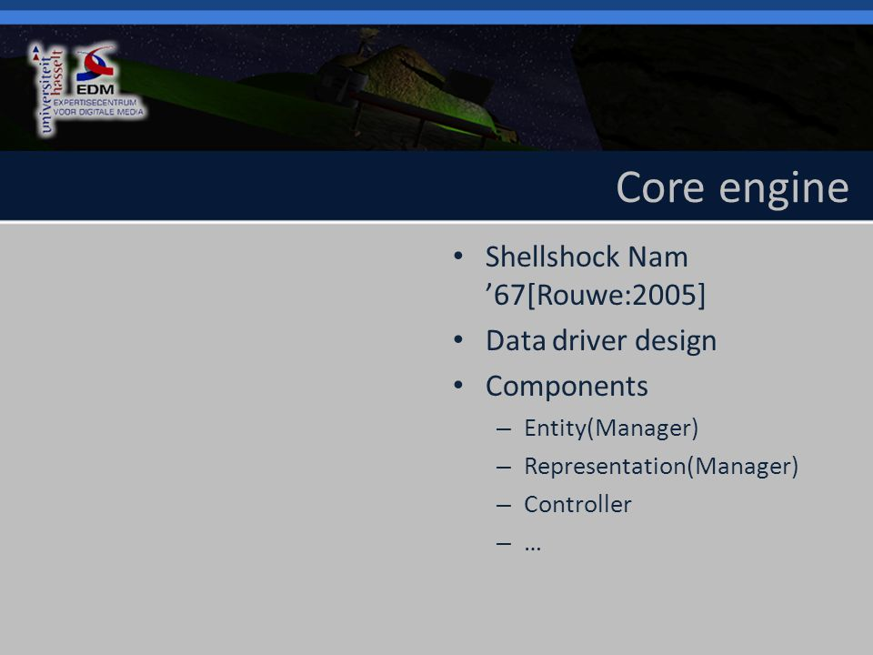 Core engine Shellshock Nam '67[Rouwe:2005] Data driver design Components – Entity(Manager) – Representation(Manager) – Controller – …