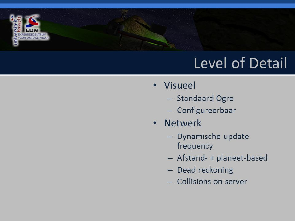 Level of Detail Visueel – Standaard Ogre – Configureerbaar Netwerk – Dynamische update frequency – Afstand- + planeet-based – Dead reckoning – Collisions on server