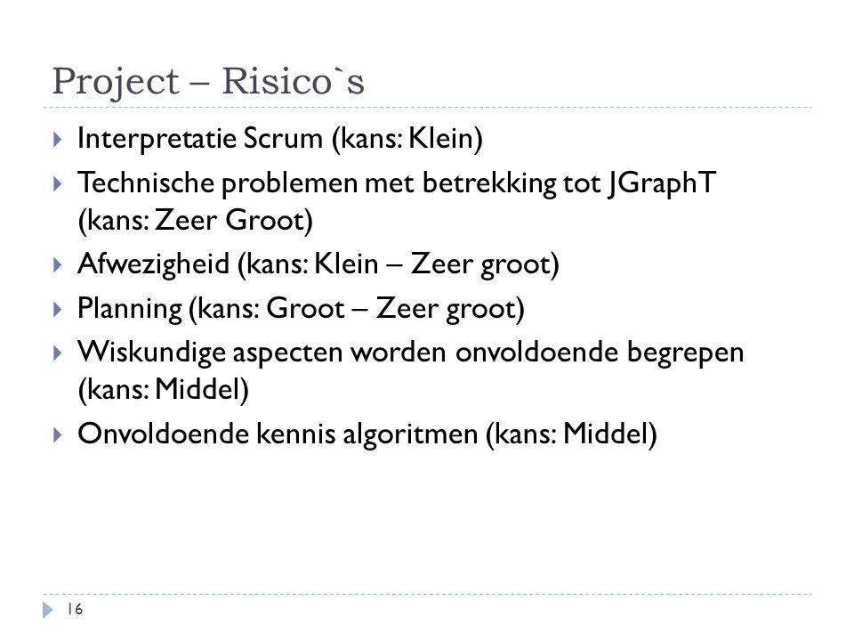 Project – Risico`s 16  Interpretatie Scrum (kans: Klein)  Technische problemen met betrekking tot JGraphT (kans: Zeer Groot)  Afwezigheid (kans: Klein – Zeer groot)  Planning (kans: Groot – Zeer groot)  Wiskundige aspecten worden onvoldoende begrepen (kans: Middel)  Onvoldoende kennis algoritmen (kans: Middel)